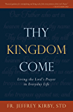 Thy Kingdom Come: Living the Lord's Prayer in Everyday Life