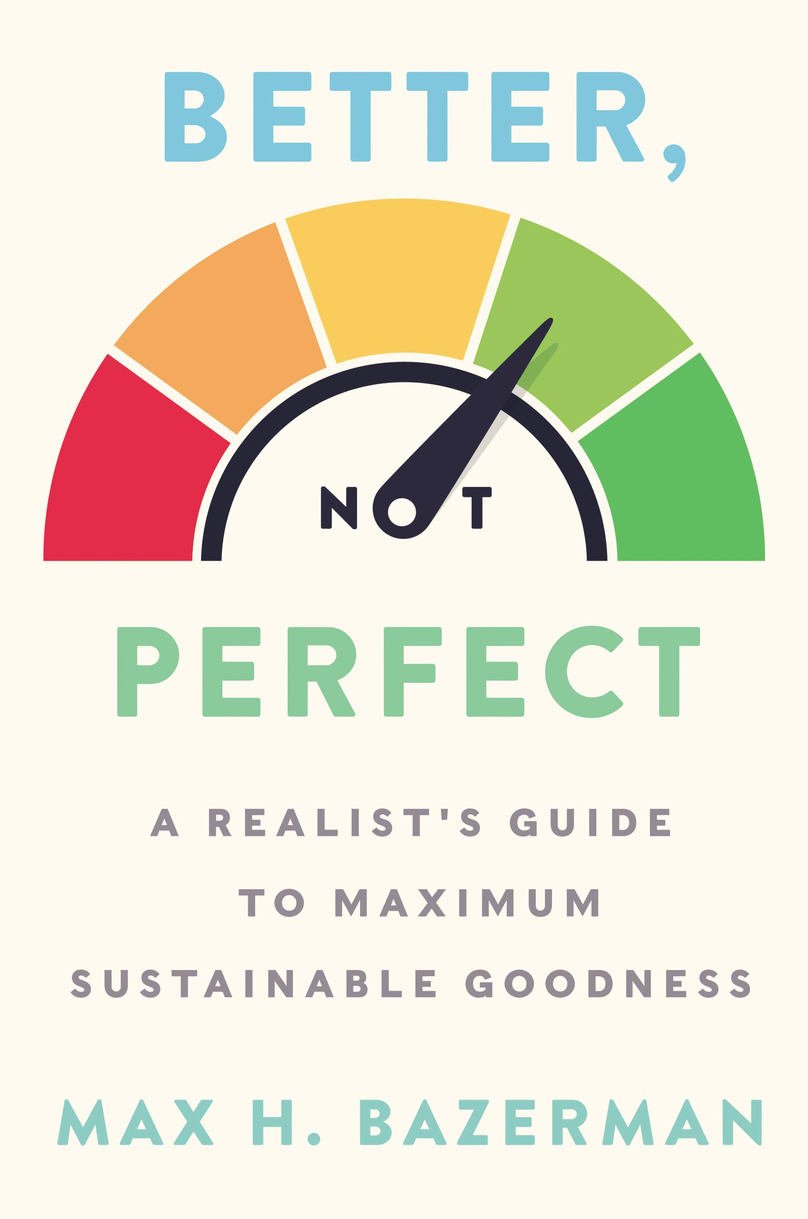 Better, Not Perfect: A Realist's Guide to Maximum Sustainable Goodness:  Bazerman, Max H.: 9780063002708: Amazon.com: Books