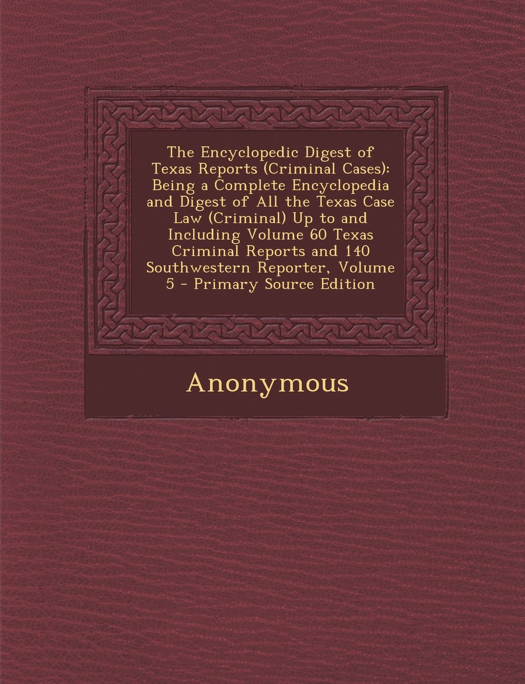 The Encyclopedic Digest of Texas Reports (Criminal Cases): Being a Complete Encyclopedia and Digest of All the Texas Case Law (Criminal) Up to and Inc PDF
