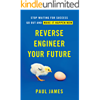 Reverse Engineer Your Future: Stop Waiting for Success — Go Out and Make It Happen Now