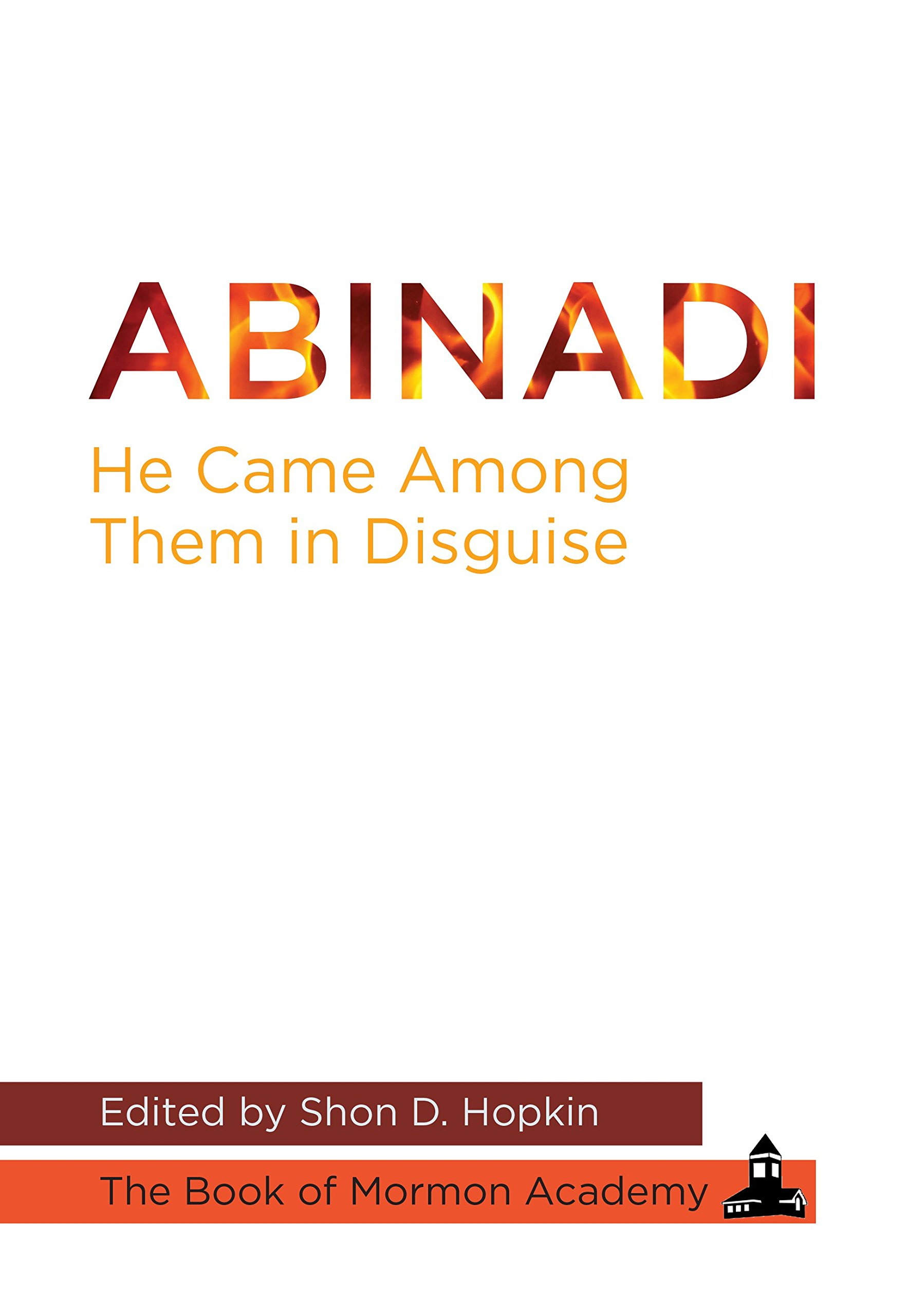 Abinadi He Came Among Them in Disguise: Shon D. Hopkin ...