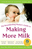 The Breastfeeding Mother's Guide to Making More Milk: Foreword by Martha Sears, RN (Family & Relationships)