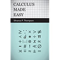 Calculus Made Easy: Being a Very-Simplest Introduction to Those Beautiful Methods of Reckoning Which are Generally Called by the Terrifying Names of the ... Calculus and the Integral Calculus