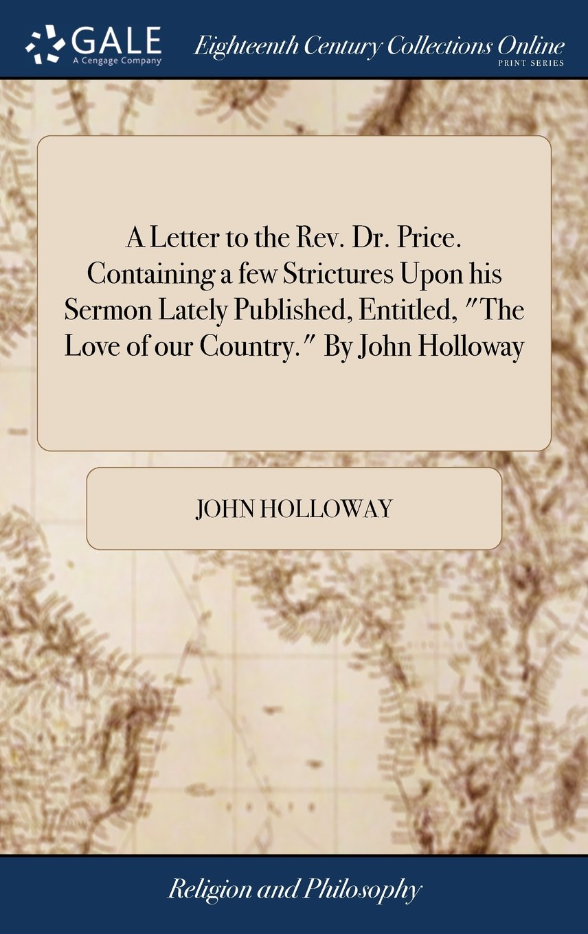 A Letter to the Rev. Dr. Price. Containing a Few Strictures Upon His Sermon Lately Published, Entitled, the Love of Our Country. by John Holloway PDF