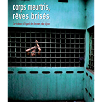 Corps meurtris, rêves brisés: La violence à l'égard des femmes mise à jour (French Edition)