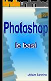 Photoshop - Le basi: Guida illustrata semplice e intuitiva... anche per i più negati!