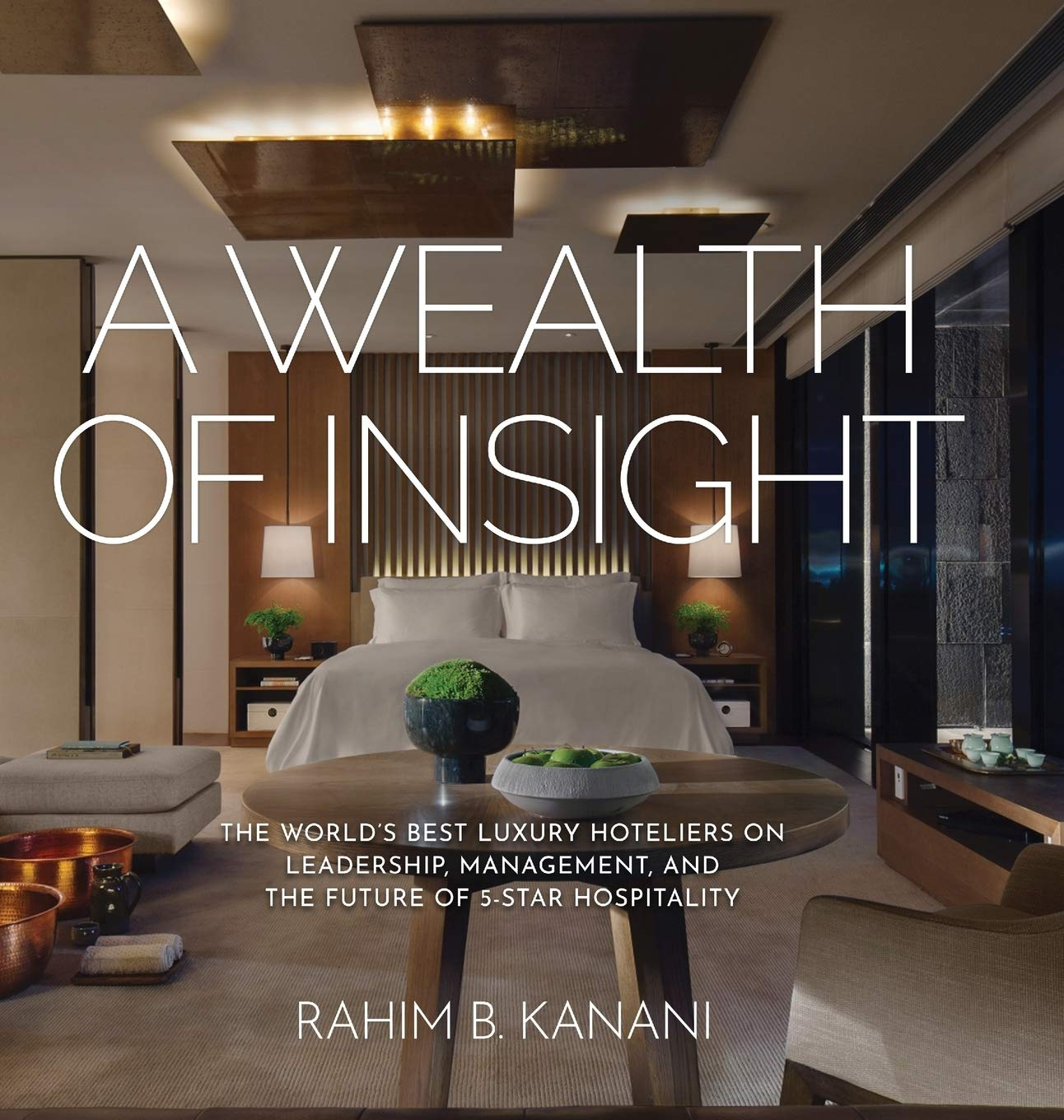 A Wealth Of Insight The World S Best Luxury Hoteliers On Leadership Management And The Future Of 5 Star Hospitality Kanani Rahim B 9781633936201 Amazon Com Books