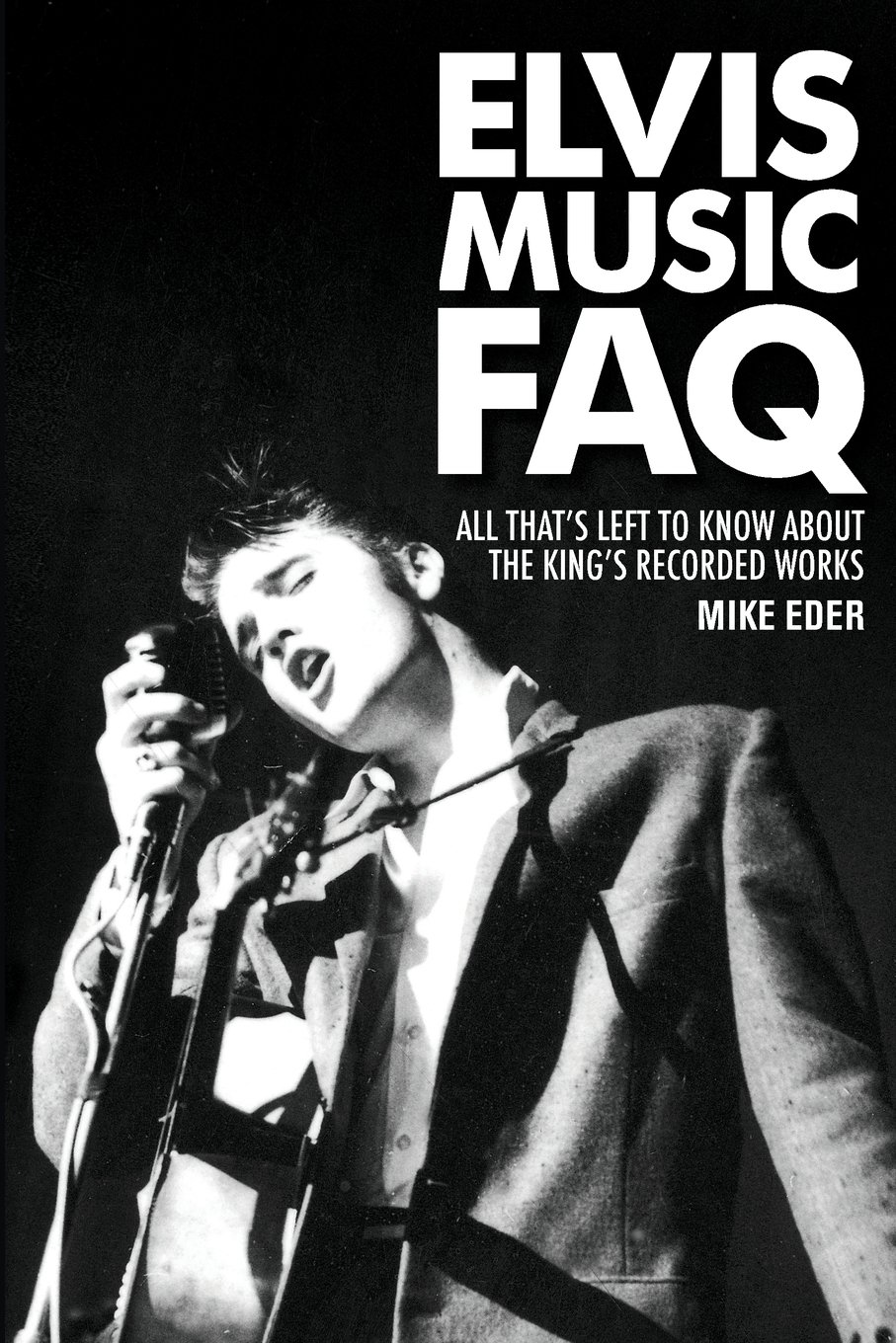 Elvis Music FAQ: All That's Left to Know About the Kings Recorded Works (Faq Series) (The FAQ)