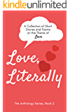 Love, Literally: A Collection of Short Stories and Poems on the Theme of Love (The Anthology Series Book 2)