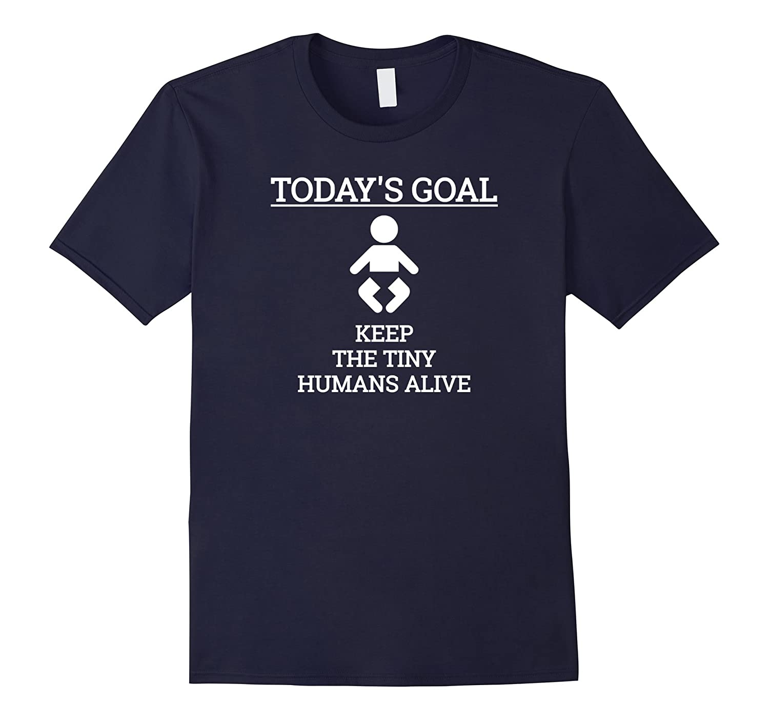 Todays Goal Keep The Tiny Humans Alive T-Shirt Mom Dad Gift-TD