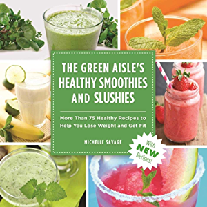 The Green Aisle's Healthy Smoothies & Slushies: More Than Seventy-Five Healthy Recipes to Help You Lose Weight and Get…