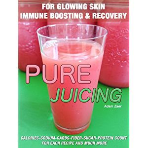 51 Juicing Recipes: Pure Juicing for Glowing Skin, Immune Boosting and Recovery: Calories-Sodium-Carbs-Fiber-Sugar…