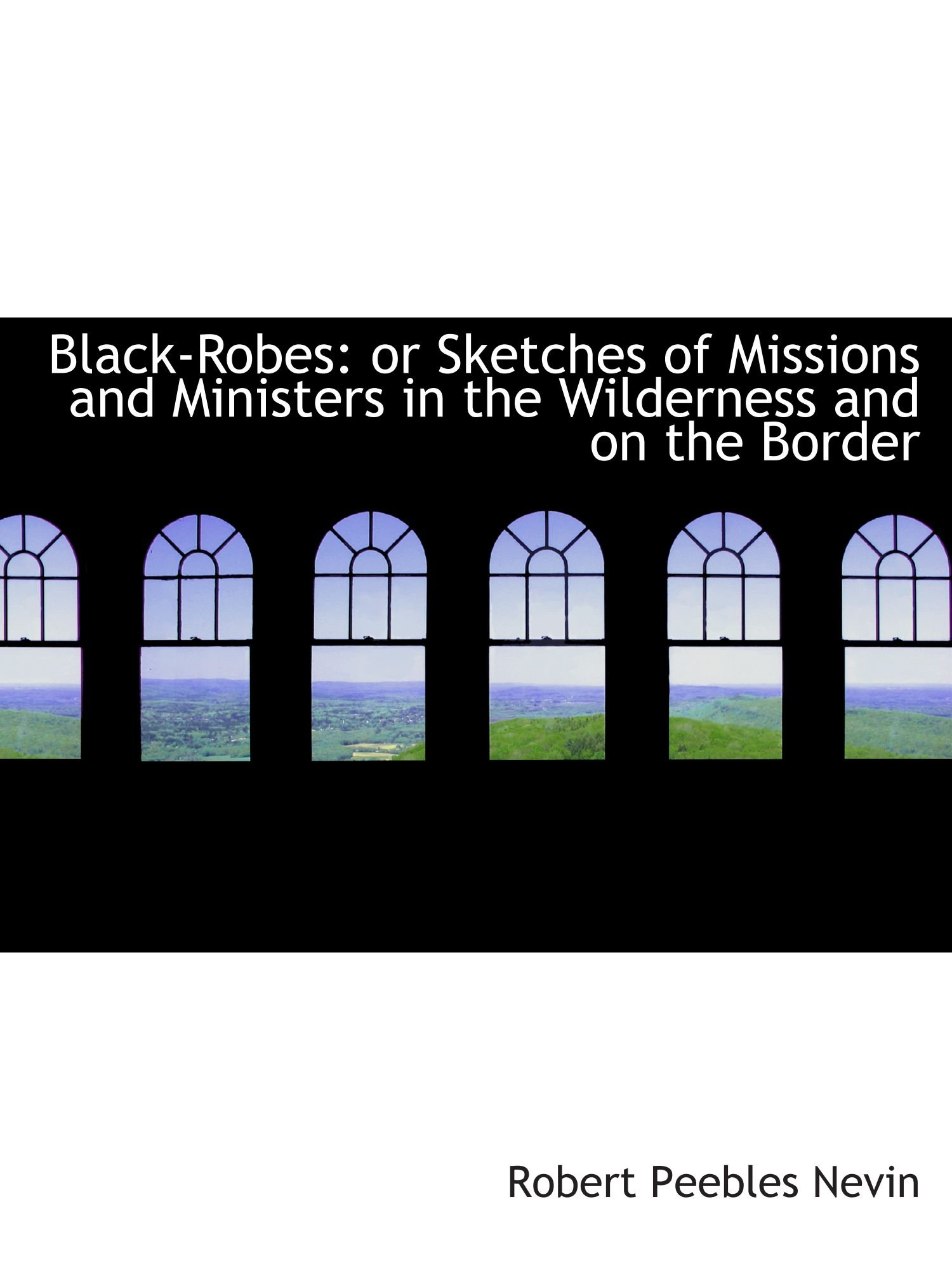 Black-Robes: or Sketches of Missions and Ministers in the Wilderness and on the Border pdf epub