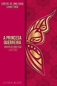 Contos de Uma Fada: A Princesa Guerreira (Contos de Um fada Livro 3)