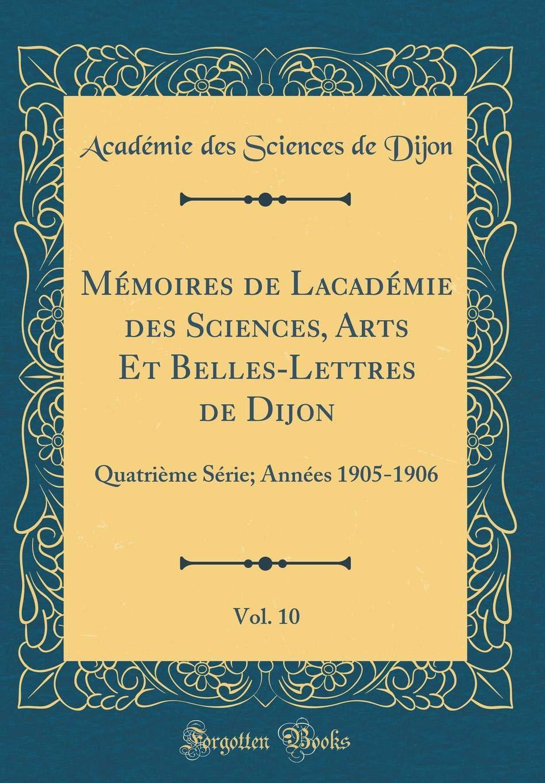 Download Mémoires de Lʹacadémie des Sciences, Arts Et Belles-Lettres de Dijon, Vol. 10: Quatrième Série; Années 1905-1906 (Classic Reprint) (French Edition) pdf epub