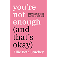 You're Not Enough (And That's Okay): Escaping the Toxic Culture of Self-Love (English Edition)