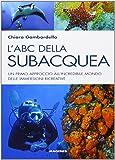 L'ABC della subacquea. Un primo approccio all'incredibile mondo delle immersioni ricreative
