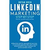 LinkedIn Marketing Step-By-Step: The Guide To LinkedIn Advertising That Will Teach You How To Sell Anything Through LinkedIn