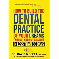 How to Build the Dental Practice of Your Dreams Without Killing Yourself! in Less Than 60 Days
