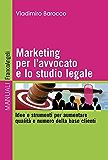 Marketing per l'avvocato e lo studio legale. Idee e strumenti per aumentare qualità e numero della base clienti: Idee e strumenti per aumentare qualità e numero della base clienti (Manuali)