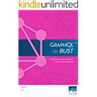 GraphQL or Bust: To Use It Or Not: That Is The Question. (English Edition)
