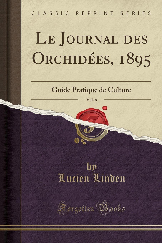 Read Online Le Journal des Orchidées, 1895, Vol. 6: Guide Pratique de Culture (Classic Reprint) (French Edition) pdf