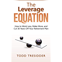 The Leverage Equation: How to Work Less, Make More, and Cut 30 Years Off Your Retirement Plan (Financial Freedom for Smart People)
