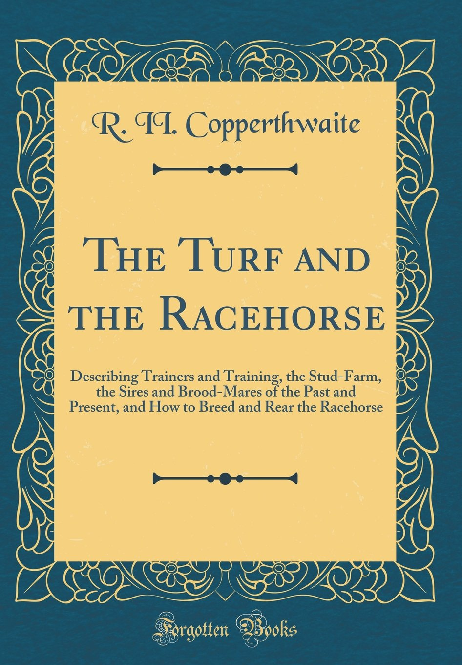 The Turf and the Racehorse: Describing Trainers and Training, the Stud-Farm, the Sires and Brood-Mares of the Past and Present, and How to Breed and Rear the Racehorse (Classic Reprint) PDF