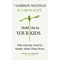 Hold on to Your Kids: Why Parents Need to Matter More Than Peers (English Edition)