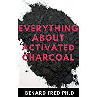 EVERYTHING ABOUT ACTIVATED CHARCOAL : Expert Guide on Using Activated Charcoal for...