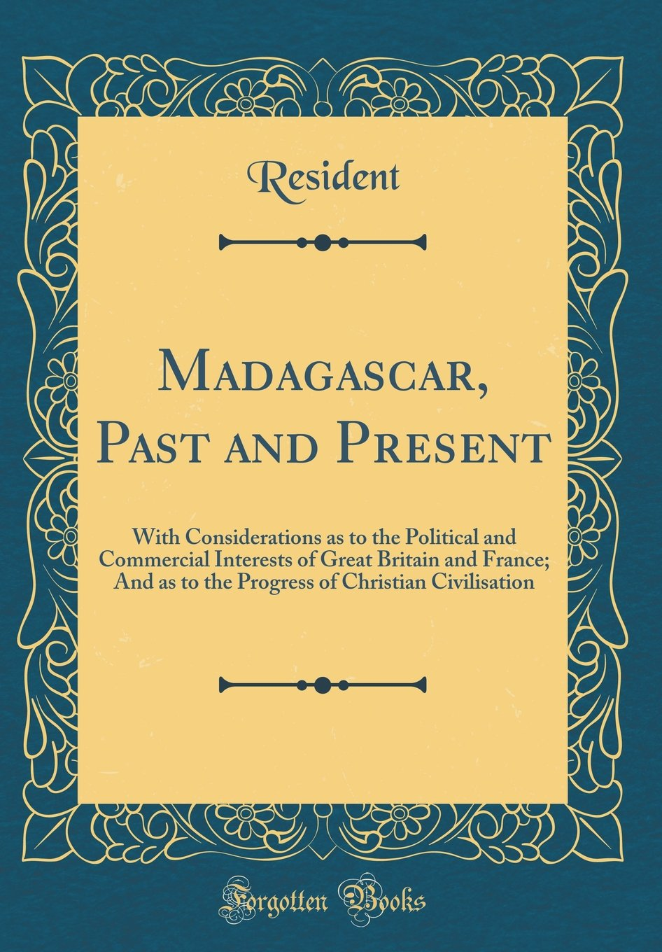 Download Madagascar, Past and Present: With Considerations as to the Political and Commercial Interests of Great Britain and France; And as to the Progress of Christian Civilisation (Classic Reprint) pdf