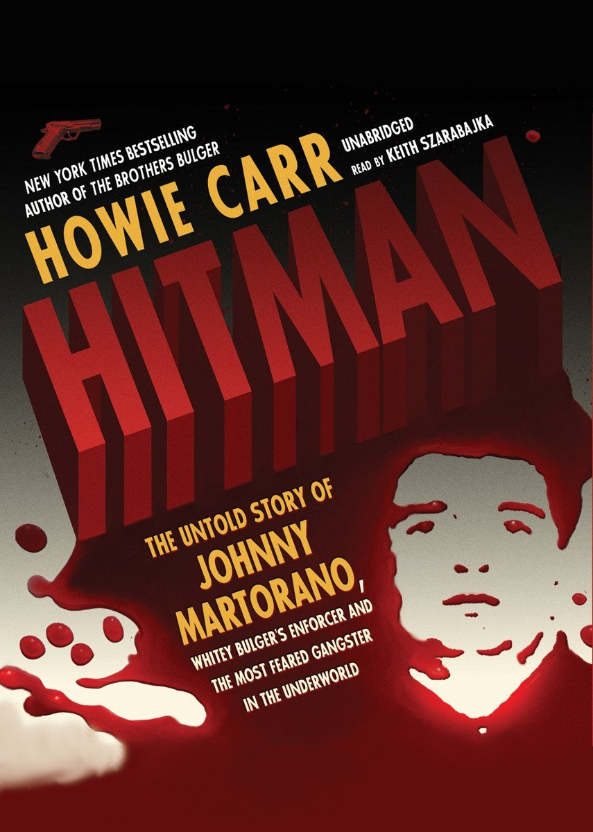 Hitman: The Untold Story of Johnny Martorano, Whitey Bulger's Enforcer and the Most Feared Gangster in the Underworld