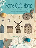 Home Quilt Home: Over 20 project ideas to quilt, stitch, sew and appliqué