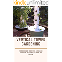 VERTICAL TOWER GARDENING: Your book guide to growing, caring, and harvesting of vegetables indoor and outdoor