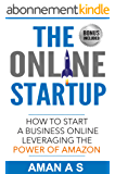 THE ONLINE STARTUP: How to start a business online leveraging the power of Amazon: (Sell Private Label Products On Amazon FBA, Make Money while you sleep ... work for you 24*7) (English Edition)