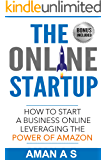 THE ONLINE STARTUP: How to start a business online leveraging the power of Amazon: (Sell Private Label Products On Amazon FBA, Make Money while you sleep and Let the business work for you 24*7)