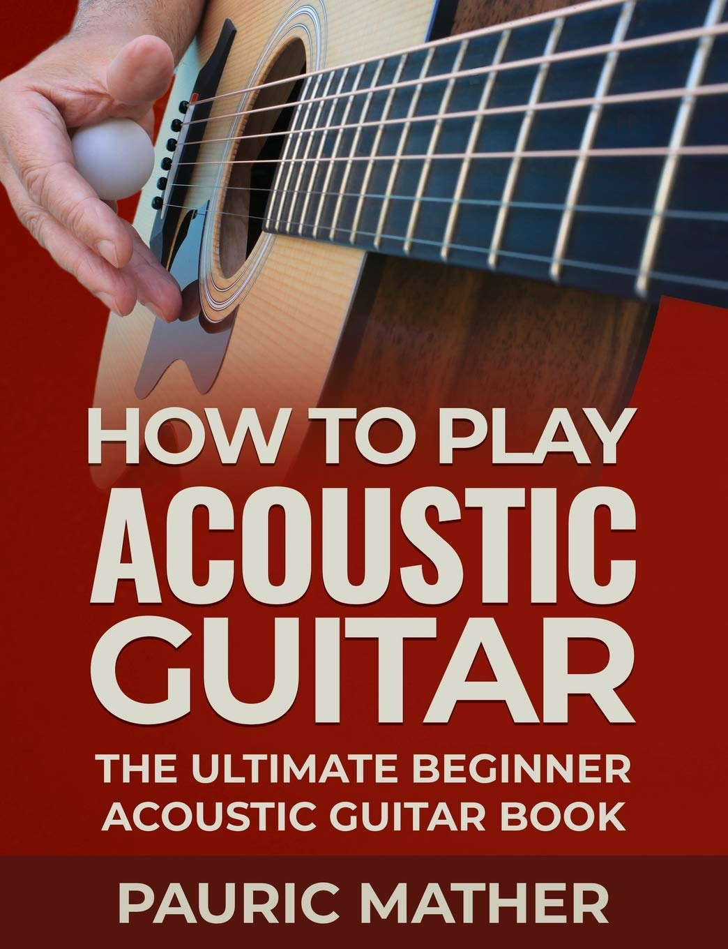 How To Play Acoustic Guitar: The Ultimate Beginner Acoustic Guitar ...