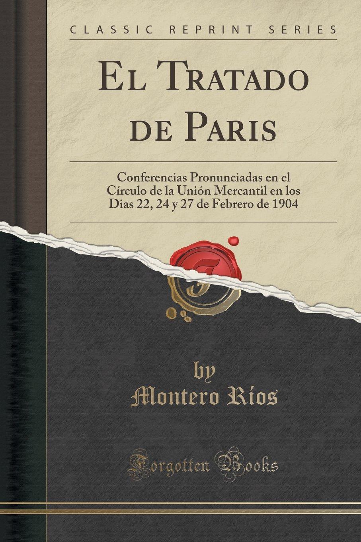 El Tratado de Paris: Conferencias Pronunciadas en el Círculo de la Unión Mercantil en los Dias 22, 24 y 27 de Febrero de 1904 (Classic Reprint) (Spanish Edition) PDF