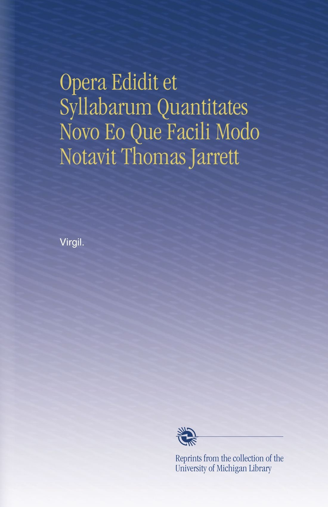 Opera Edidit et Syllabarum Quantitates Novo Eo Que Facili Modo Notavit Thomas Jarrett (Latin Edition) ebook