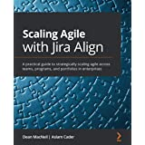 Scaling Agile with Jira Align: A practical guide to strategically scaling agile across teams, programs, and portfolios in ent