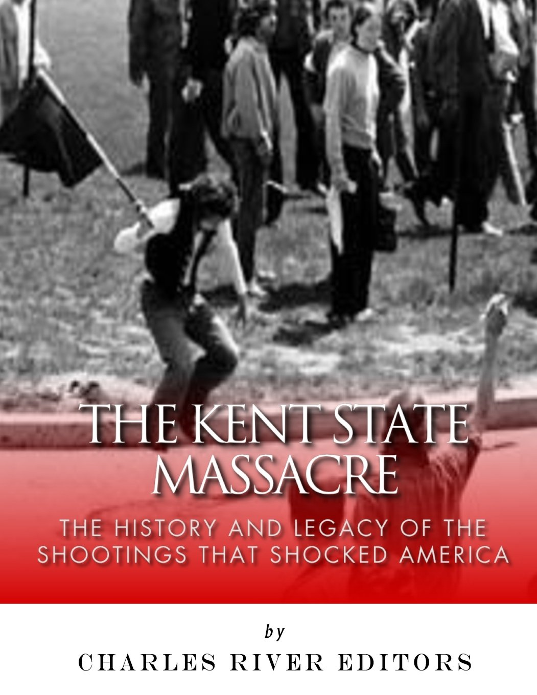 The Kent State Massacre: The History and Legacy of the Shootings That Shocked America PDF