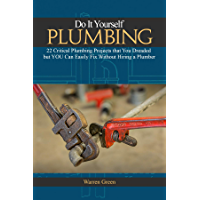 Do It Yourself Plumbing: 22 Critical Plumbing Projects That You Dreaded but You Can Easily Fix Without Hiring a Plumber (Series: Home Repair, Improvement, Remodelling, Renovation, Wiring, Carpentry)