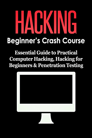 HACKING: Beginner's Crash Course - Essential Guide to Practical: Computer Hacking; Hacking for Beginners; & Penetration Testing (Computer Systems; Computer Programming; Computer Science Book 1)