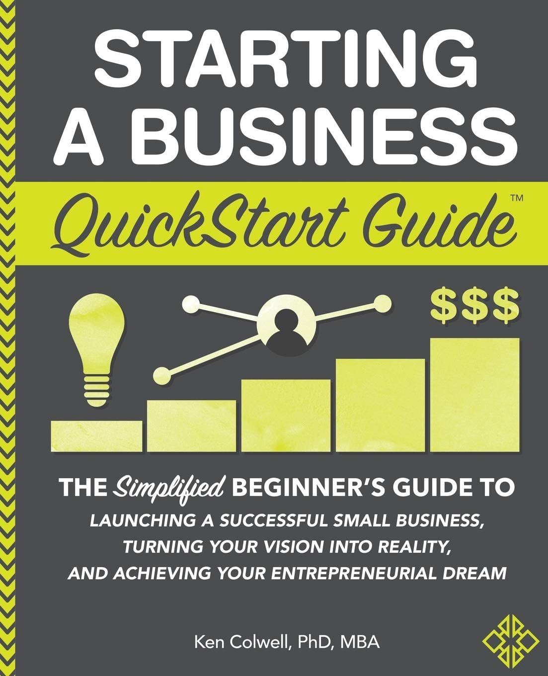 Starting a Business QuickStart Guide: The Simplified Beginner's Guide to  Launching a Successful Small Business, Turning Your Vision into Reality,  and ... Dream (QuickStart Guides™ - Business): Colwell PhD MBA, Ken:  9781945051821: