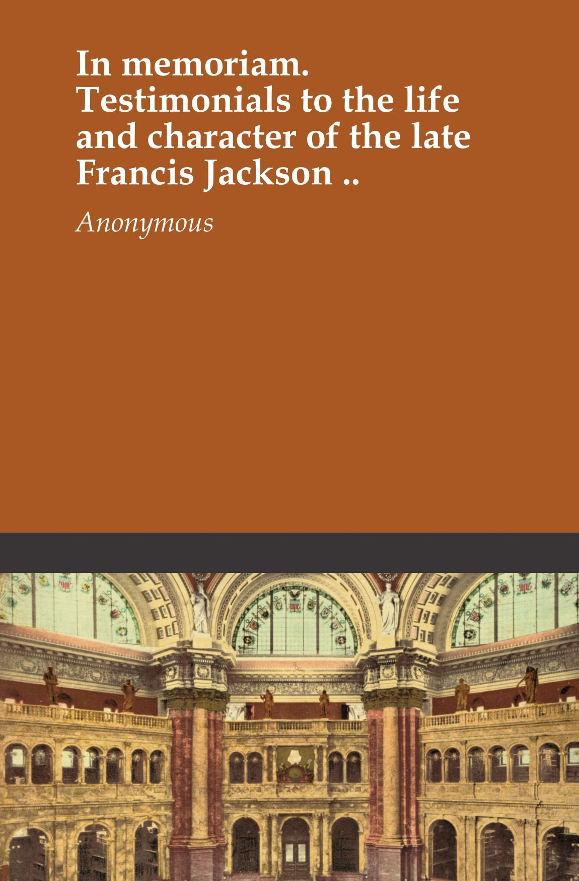 In memoriam. Testimonials to the life and character of the late Francis Jackson .. ebook