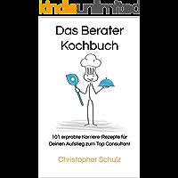 Das Berater-Kochbuch: 101 erprobte Karriere-Rezepte für Deinen Aufstieg zum Top Consultant