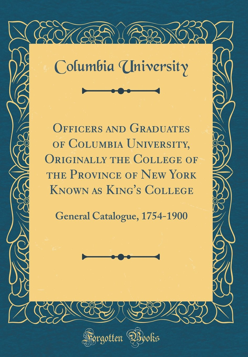Officers and Graduates of Columbia University, Originally the College of the Province of New York Known as King's College: General Catalogue, 1754-1900 (Classic Reprint) pdf