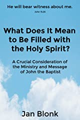 What Does It Mean to Be Filled with the Holy Spirit? A Crucial Consideration of the Ministry and Message of John the Baptist Kindle Edition