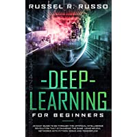Deep Learning for Beginners: An Easy Guide to Go Through the Artificial Intelligence Revolution that Is Changing the…