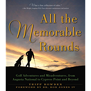 All the Memorable Rounds: Golf Adventures and Misadventures, from Augusta National to Cypress Point and Beyond